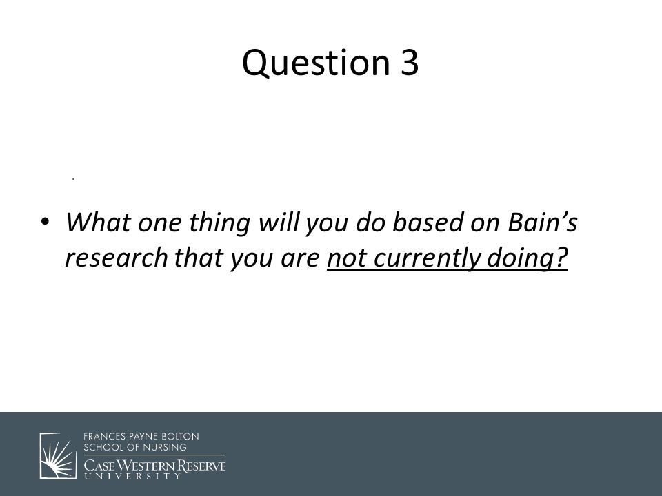 . Question 3 What one thing will you do based on Bain's research that you are not currently doing