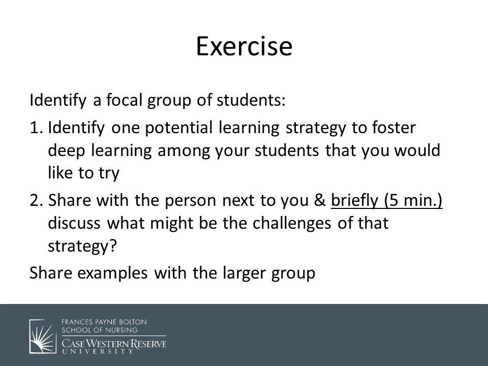 Exercise Identify a focal group of students: 1.Identify one potential learning strategy to foster deep learning among your students that you would like to try 2.