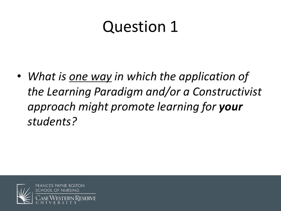 . Question 1 What is one way in which the application of the Learning Paradigm and/or a Constructivist approach might promote learning for your students
