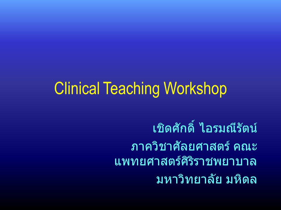 Objectives At the end of this workshop, participants will be able to: –Explain basic principles of adult learning –Apply various teaching skills in a clinical setting –Choose appropriate teaching techniques to help students learn in a clinical setting –Develop effective teaching plans and strategies for teaching in a clinical setting