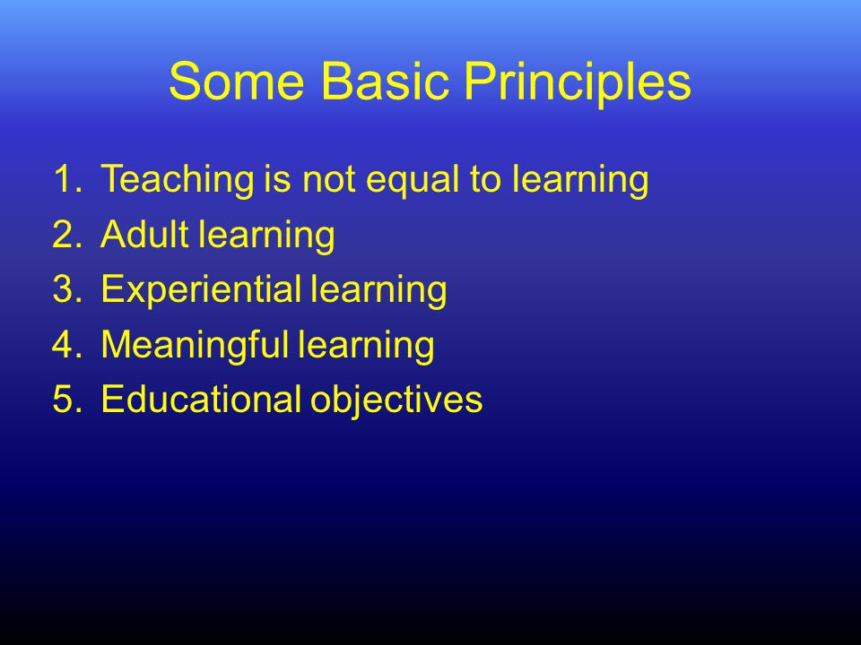 Some Basic Principles 1.Teaching is not equal to learning 2.Adult learning 3.Experiential learning 4.Meaningful learning 5.Educational objectives