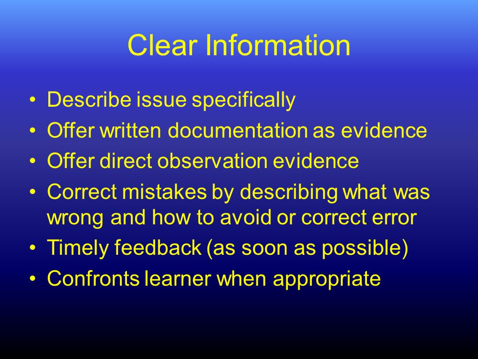 Clear Information Describe issue specifically Offer written documentation as evidence Offer direct observation evidence Correct mistakes by describing what was wrong and how to avoid or correct error Timely feedback (as soon as possible) Confronts learner when appropriate