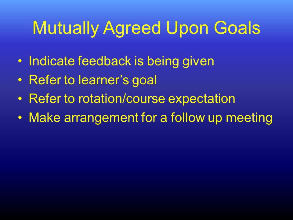 Mutually Agreed Upon Goals Indicate feedback is being given Refer to learner's goal Refer to rotation/course expectation Make arrangement for a follow up meeting