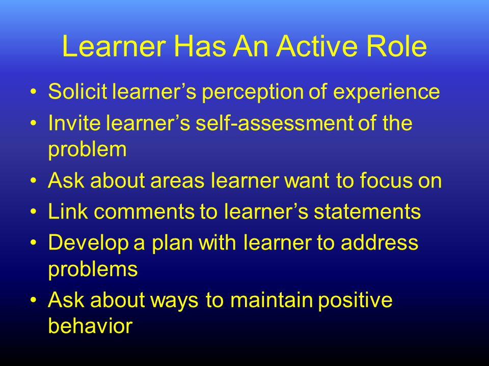 Learner Has An Active Role Solicit learner's perception of experience Invite learner's self-assessment of the problem Ask about areas learner want to focus on Link comments to learner's statements Develop a plan with learner to address problems Ask about ways to maintain positive behavior