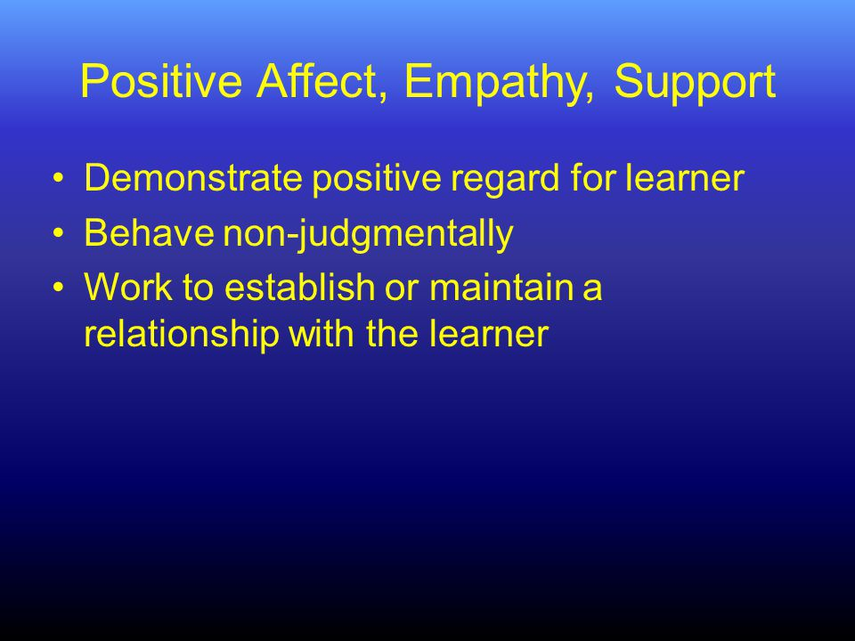 Positive Affect, Empathy, Support Demonstrate positive regard for learner Behave non-judgmentally Work to establish or maintain a relationship with the learner