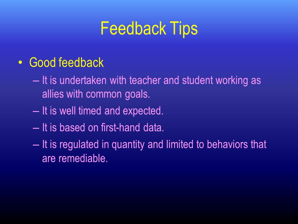 Feedback Tips Good feedback – It is undertaken with teacher and student working as allies with common goals.