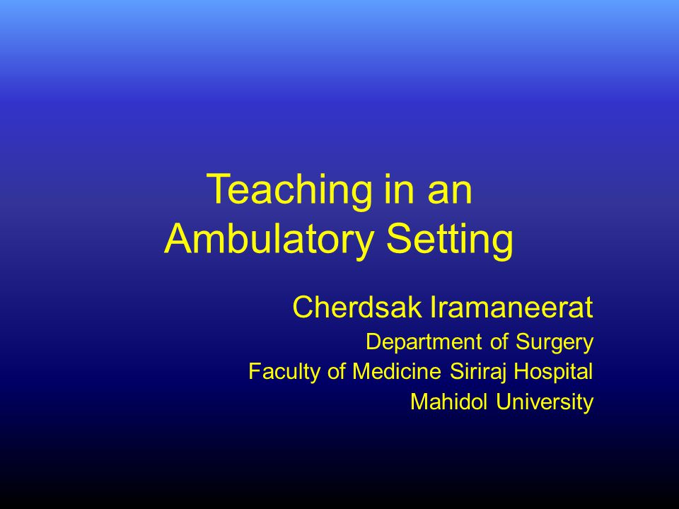 Teaching in an Ambulatory Setting Cherdsak Iramaneerat Department of Surgery Faculty of Medicine Siriraj Hospital Mahidol University
