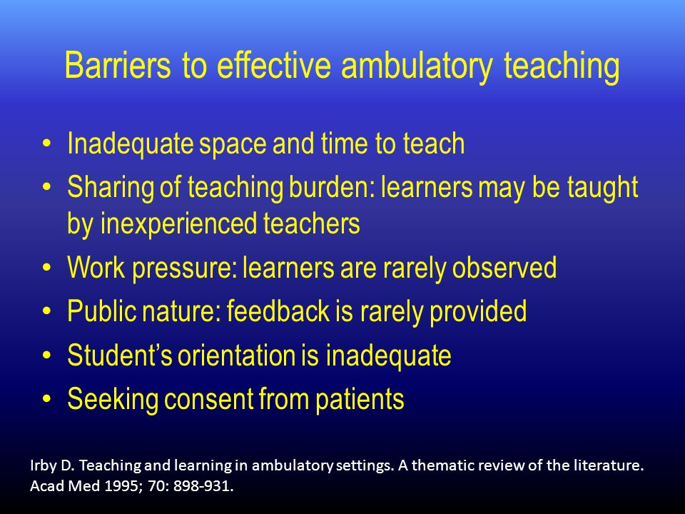 Barriers to effective ambulatory teaching Inadequate space and time to teach Sharing of teaching burden: learners may be taught by inexperienced teachers Work pressure: learners are rarely observed Public nature: feedback is rarely provided Student's orientation is inadequate Seeking consent from patients Irby D.