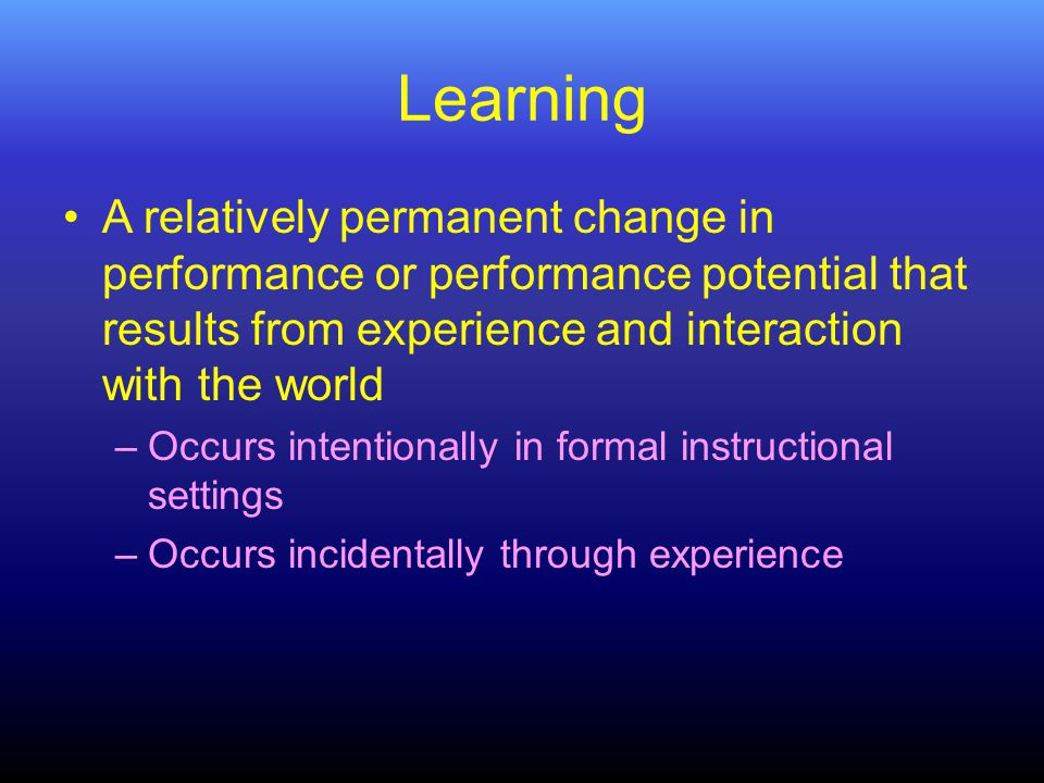 Learning A relatively permanent change in performance or performance potential that results from experience and interaction with the world –Occurs intentionally in formal instructional settings –Occurs incidentally through experience