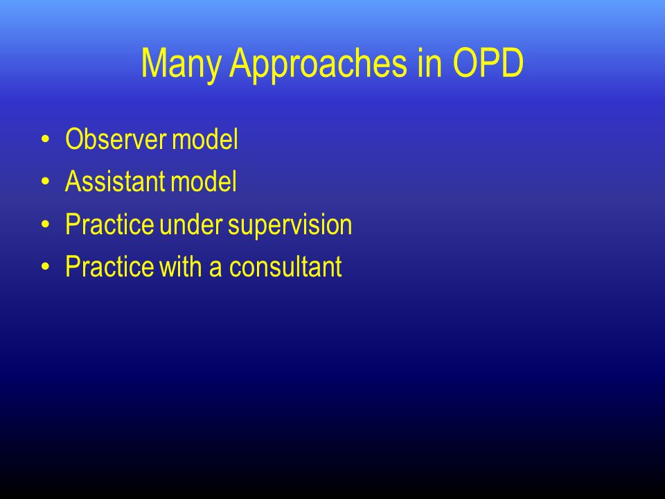 Many Approaches in OPD Observer model Assistant model Practice under supervision Practice with a consultant