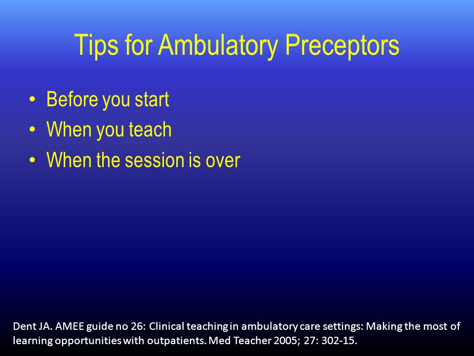 Tips for Ambulatory Preceptors Before you start When you teach When the session is over Dent JA.