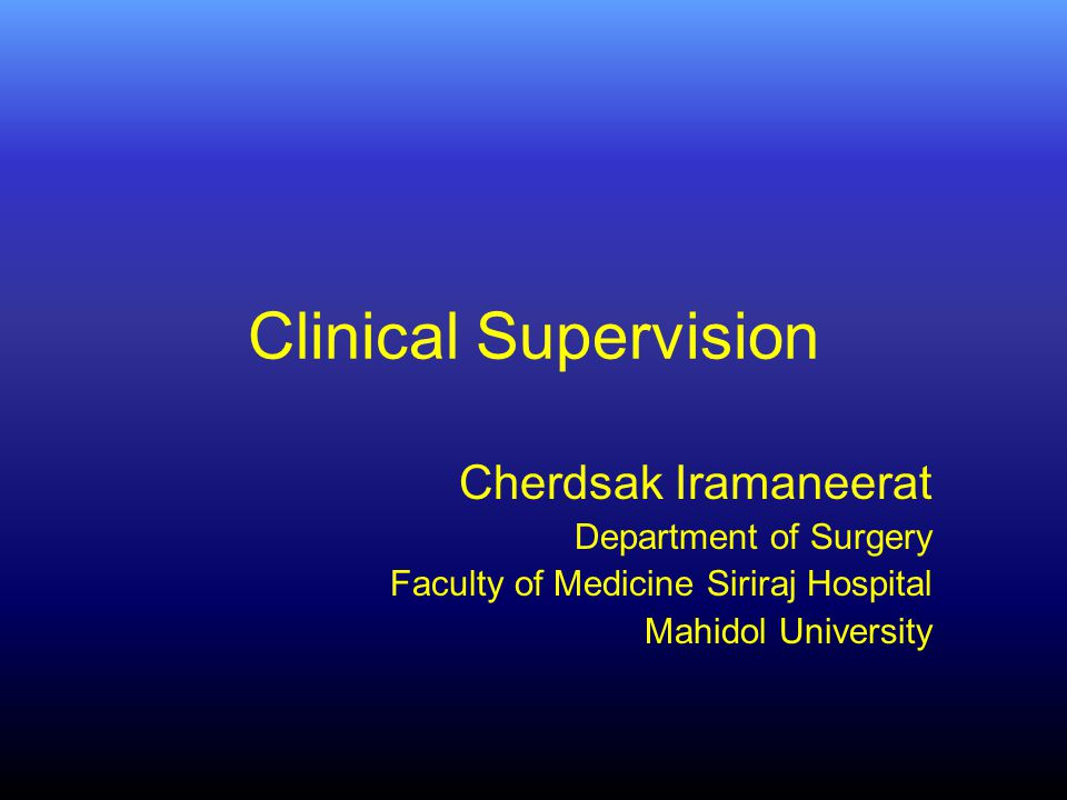 Clinical Supervision Cherdsak Iramaneerat Department of Surgery Faculty of Medicine Siriraj Hospital Mahidol University