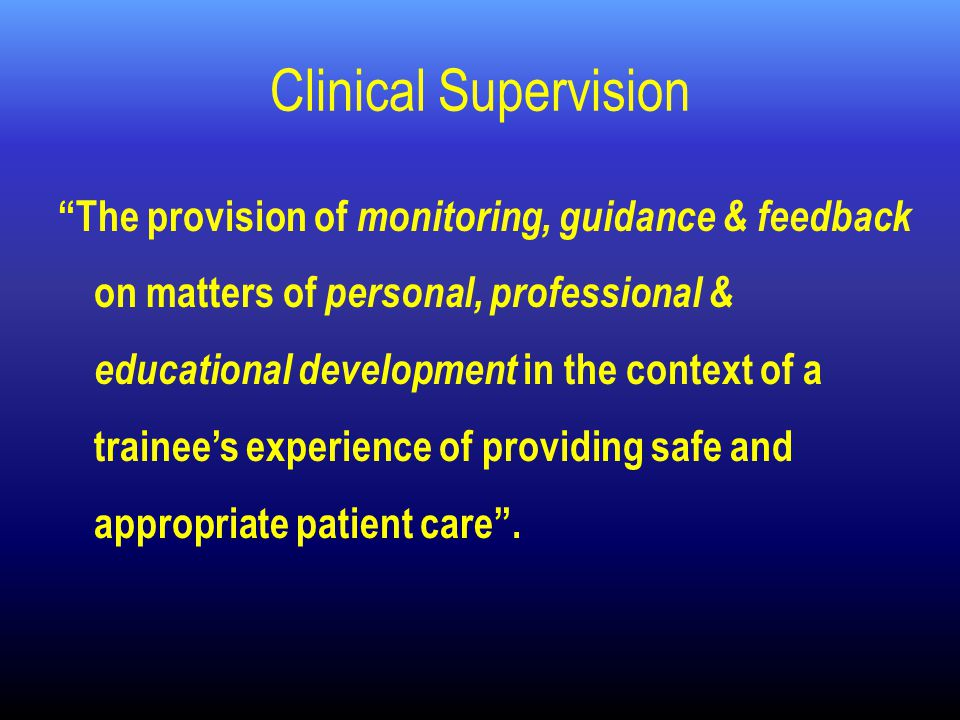 Clinical Supervision The provision of monitoring, guidance & feedback on matters of personal, professional & educational development in the context of a trainee's experience of providing safe and appropriate patient care .