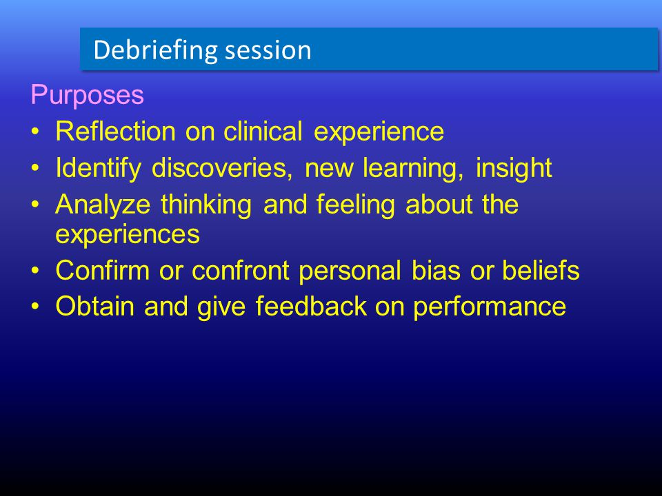 Purposes Reflection on clinical experience Identify discoveries, new learning, insight Analyze thinking and feeling about the experiences Confirm or confront personal bias or beliefs Obtain and give feedback on performance Debriefing session