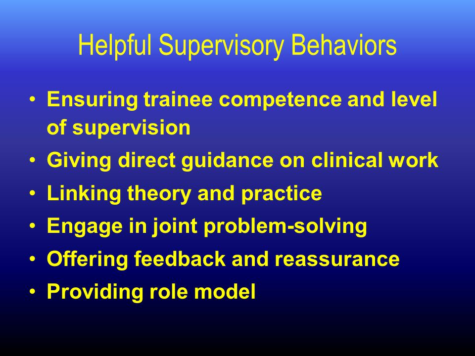 Helpful Supervisory Behaviors Ensuring trainee competence and level of supervision Giving direct guidance on clinical work Linking theory and practice Engage in joint problem-solving Offering feedback and reassurance Providing role model