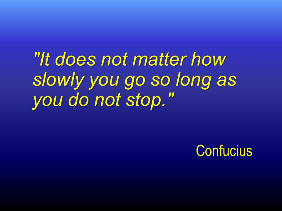 Confucius It does not matter how slowly you go so long as you do not stop.