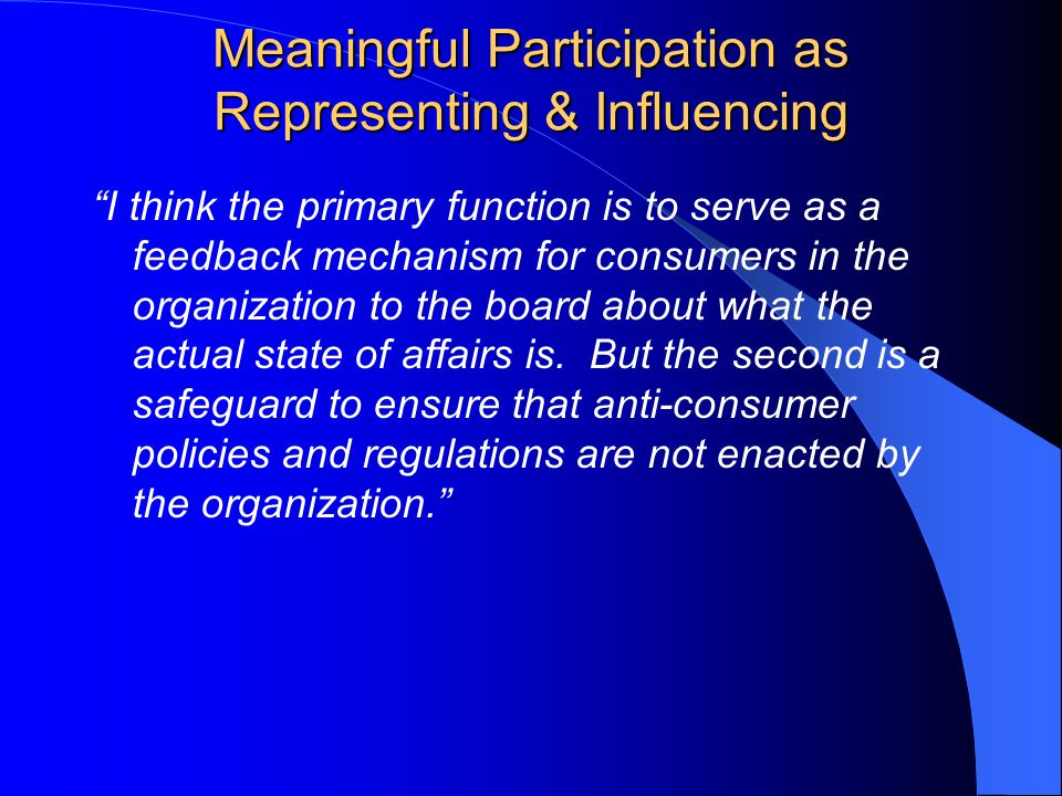 Meaningful Participation as Representing & Influencing I think the primary function is to serve as a feedback mechanism for consumers in the organization to the board about what the actual state of affairs is.