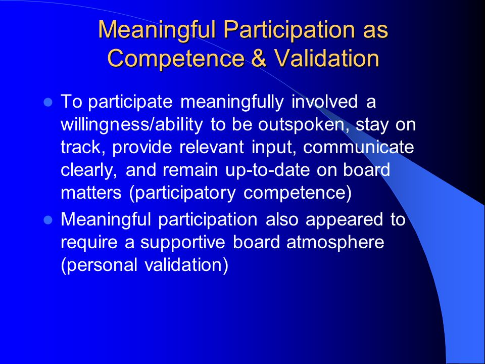 Meaningful Participation as Competence & Validation To participate meaningfully involved a willingness/ability to be outspoken, stay on track, provide relevant input, communicate clearly, and remain up-to-date on board matters (participatory competence) Meaningful participation also appeared to require a supportive board atmosphere (personal validation)