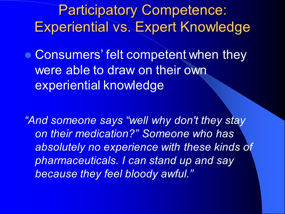 Consumers' felt competent when they were able to draw on their own experiential knowledge And someone says well why don t they stay on their medication Someone who has absolutely no experience with these kinds of pharmaceuticals.