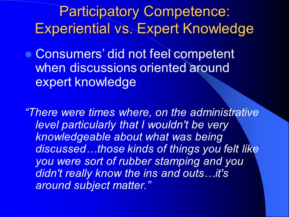 Consumers' did not feel competent when discussions oriented around expert knowledge There were times where, on the administrative level particularly that I wouldn t be very knowledgeable about what was being discussed…those kinds of things you felt like you were sort of rubber stamping and you didn t really know the ins and outs…it s around subject matter.