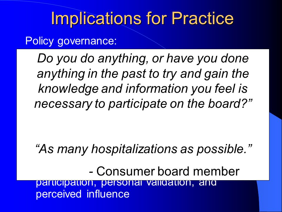Implications for Practice Policy governance: Provides benefits to governance independent of benefits to participation Facilitates role clarity – increases relevance of experiential knowledge & knowledge of the community that is consistent with expectations Diminishes expert power, negative communication dynamics Facilitates Meaningful Participation – participatory competence, representative participation, personal validation, and perceived influence Do you do anything, or have you done anything in the past to try and gain the knowledge and information you feel is necessary to participate on the board As many hospitalizations as possible. - Consumer board member