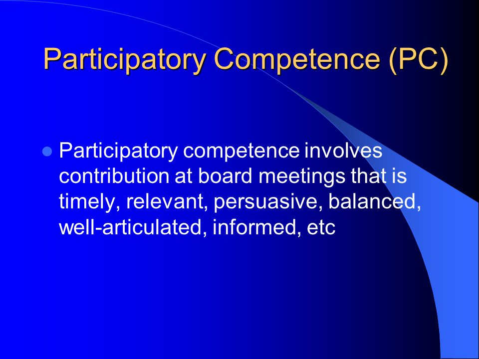 Participatory Competence (PC) Participatory competence involves contribution at board meetings that is timely, relevant, persuasive, balanced, well-articulated, informed, etc