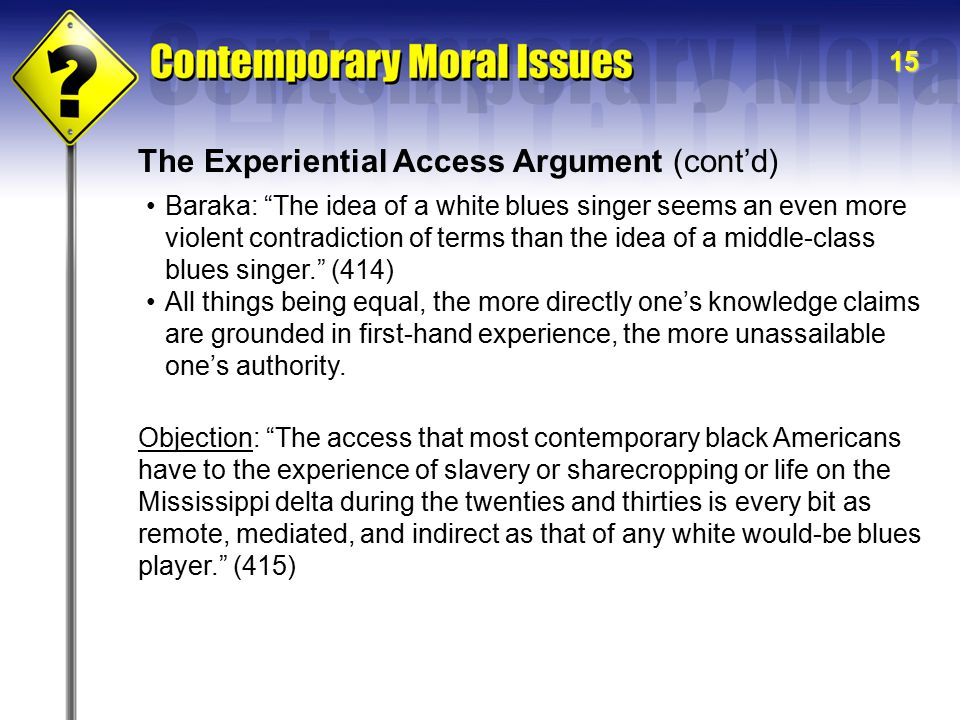 15 The Experiential Access Argument (cont'd) Baraka: The idea of a white blues singer seems an even more violent contradiction of terms than the idea of a middle-class blues singer. (414) All things being equal, the more directly one's knowledge claims are grounded in first-hand experience, the more unassailable one's authority.