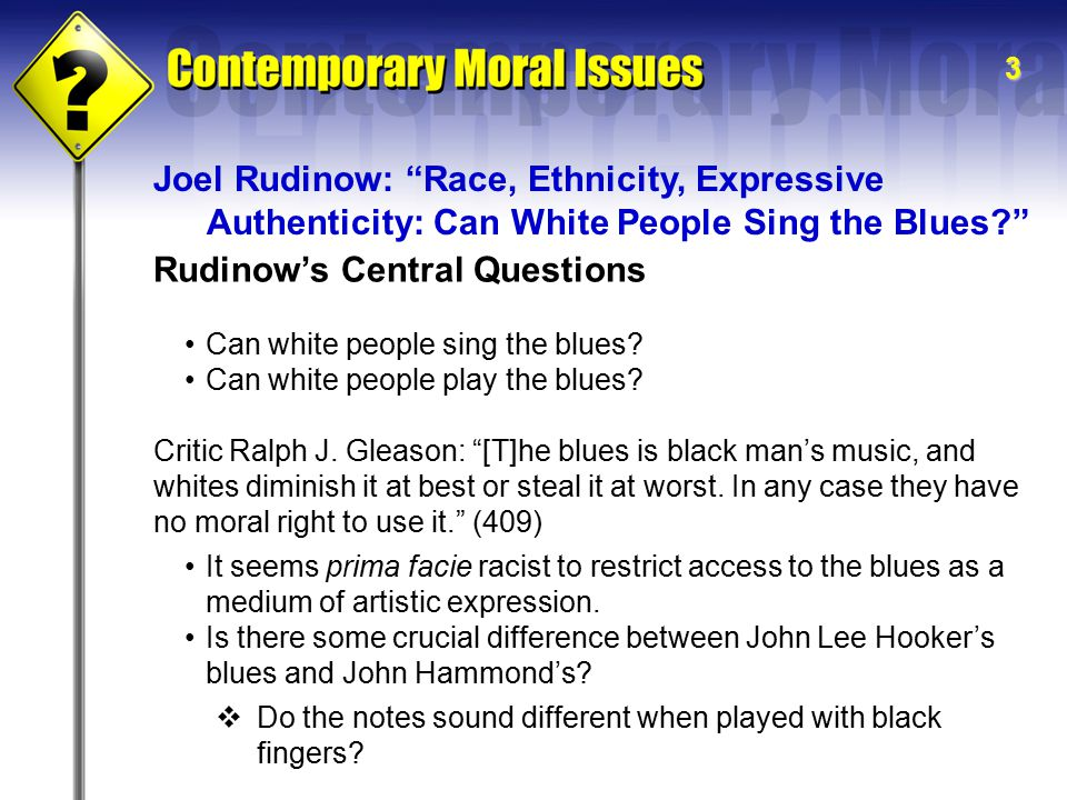 3 Rudinow's Central Questions Joel Rudinow: Race, Ethnicity, Expressive Authenticity: Can White People Sing the Blues? Can white people sing the blues.
