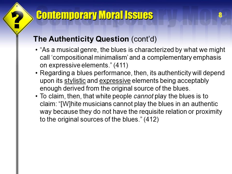 8 The Authenticity Question (cont'd) As a musical genre, the blues is characterized by what we might call 'compositional minimalism' and a complementary emphasis on expressive elements. (411) Regarding a blues performance, then, its authenticity will depend upon its stylistic and expressive elements being acceptably enough derived from the original source of the blues.