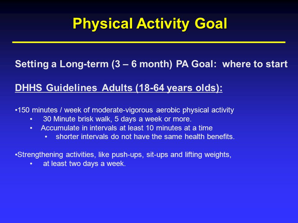 Physical Activity Goal Setting a Long-term (3 – 6 month) PA Goal: where to start DHHS Guidelines Adults (18-64 years olds): 150 minutes / week of moderate-vigorous aerobic physical activity 30 Minute brisk walk, 5 days a week or more.