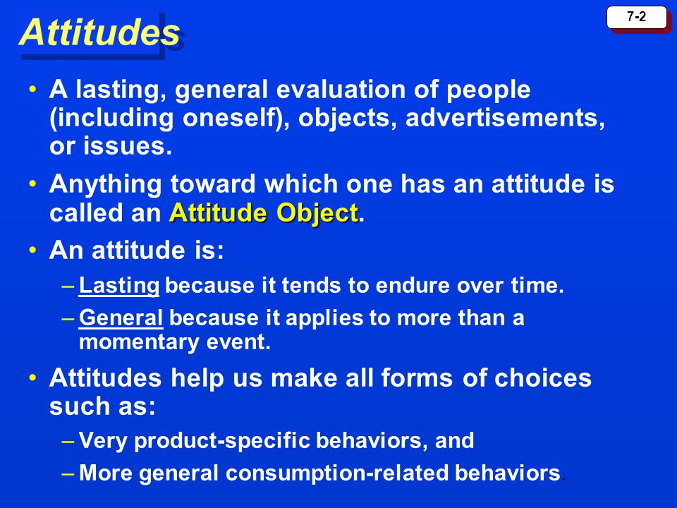 7-2 Attitudes A lasting, general evaluation of people (including oneself), objects, advertisements, or issues. Attitude ObjectAnything toward which on