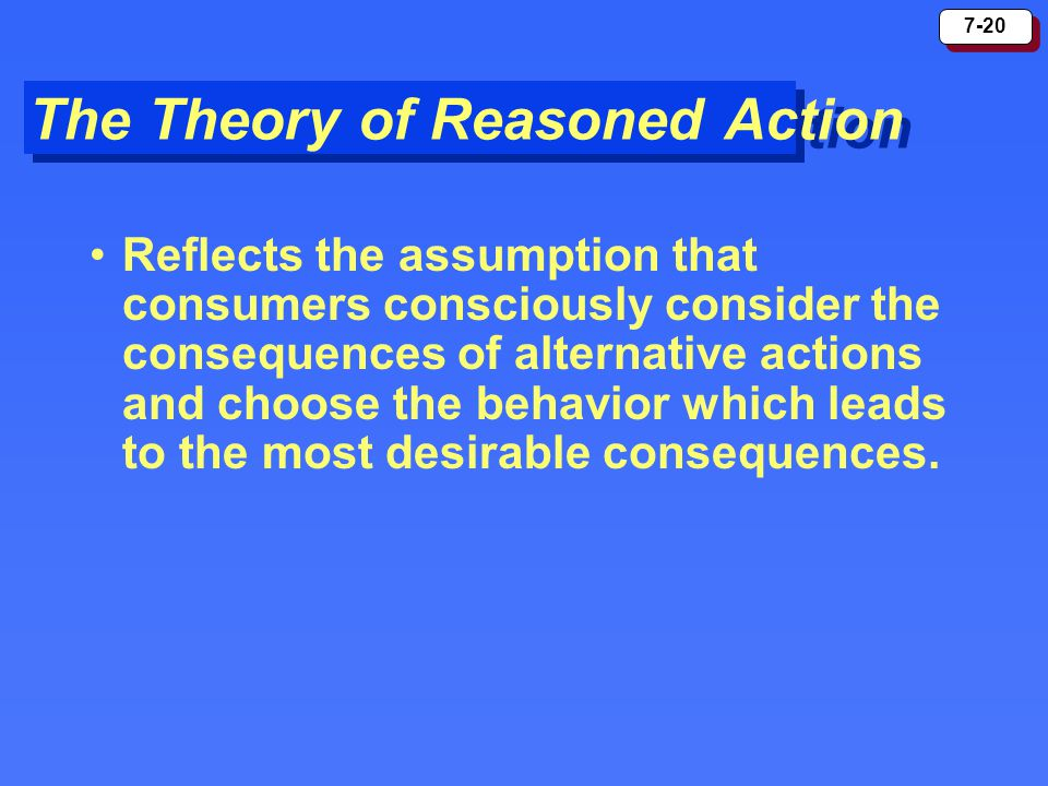 7-20 The Theory of Reasoned Action Reflects the assumption that consumers consciously consider the consequences of alternative actions and choose the
