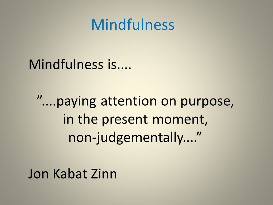 Mindfulness: Being With and Approaching our Experience Seeing things as they actually are, here and now/in this moment Bringing a friendly curiosity to our experience, however that is Investigating the detail of our experience Non-fixing, not trying to change what's here.