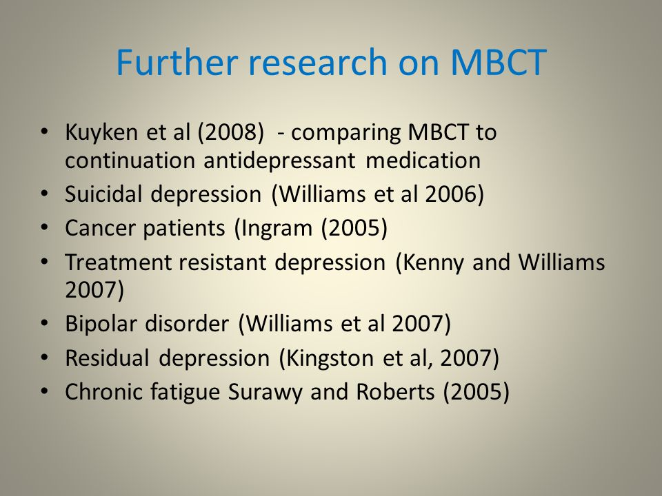 Further research on MBCT Kuyken et al (2008) - comparing MBCT to continuation antidepressant medication Suicidal depression (Williams et al 2006) Cancer patients (Ingram (2005) Treatment resistant depression (Kenny and Williams 2007) Bipolar disorder (Williams et al 2007) Residual depression (Kingston et al, 2007) Chronic fatigue Surawy and Roberts (2005)