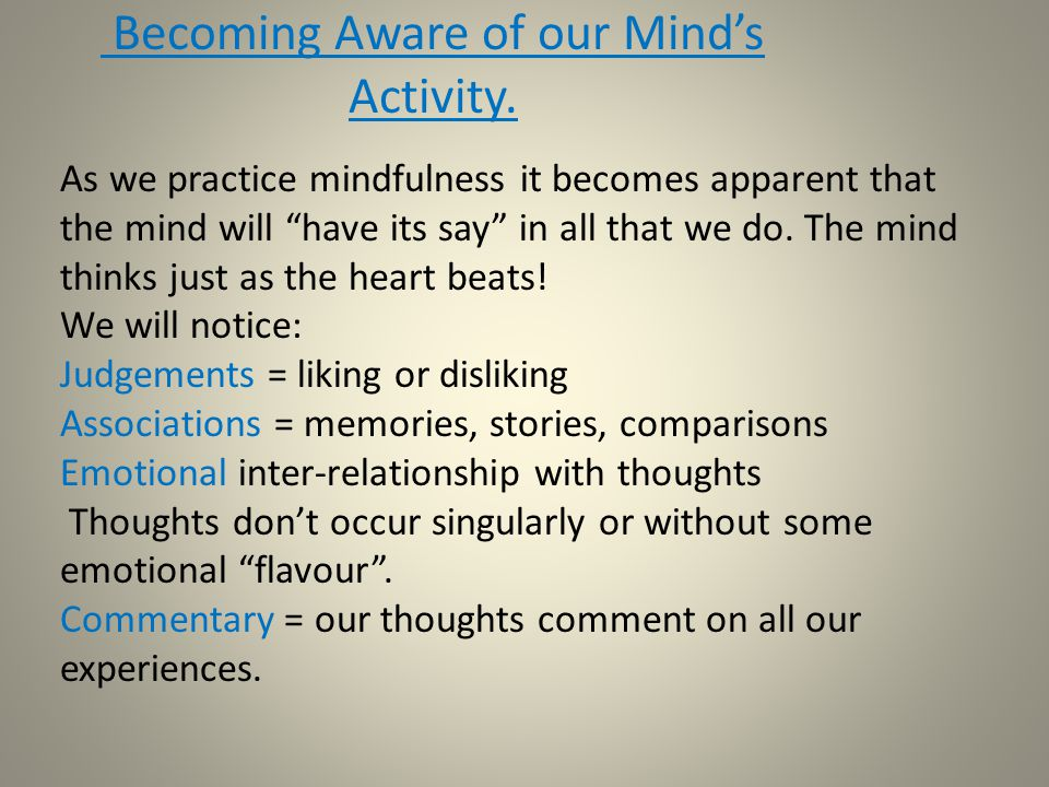 "Becoming Aware of our Mind's Activity. As we practice mindfulness it becomes apparent that the mind will ""have its say"" in all that we do. The mind th"