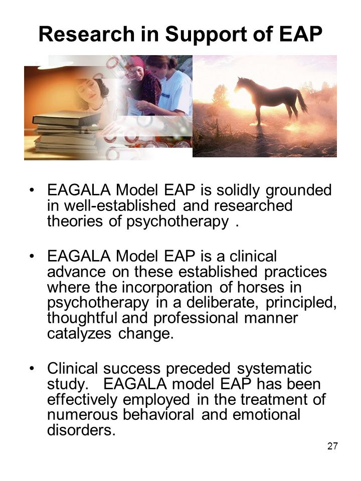 27 Research in Support of EAP EAGALA Model EAP is solidly grounded in well-established and researched theories of psychotherapy. EAGALA Model EAP is a