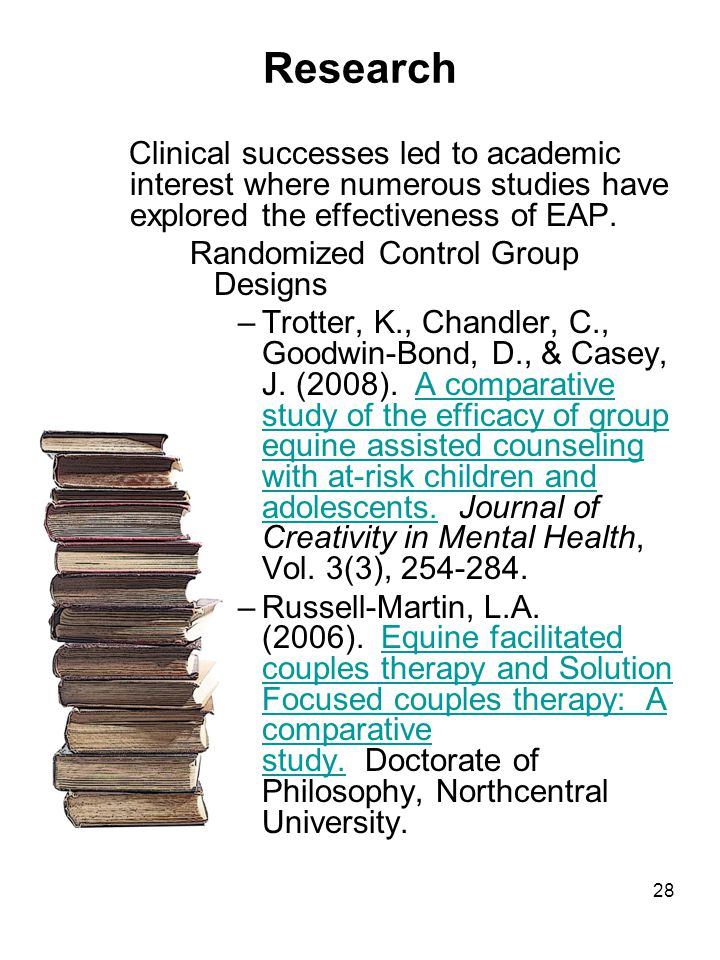 28 Clinical successes led to academic interest where numerous studies have explored the effectiveness of EAP. Randomized Control Group Designs –Trotte