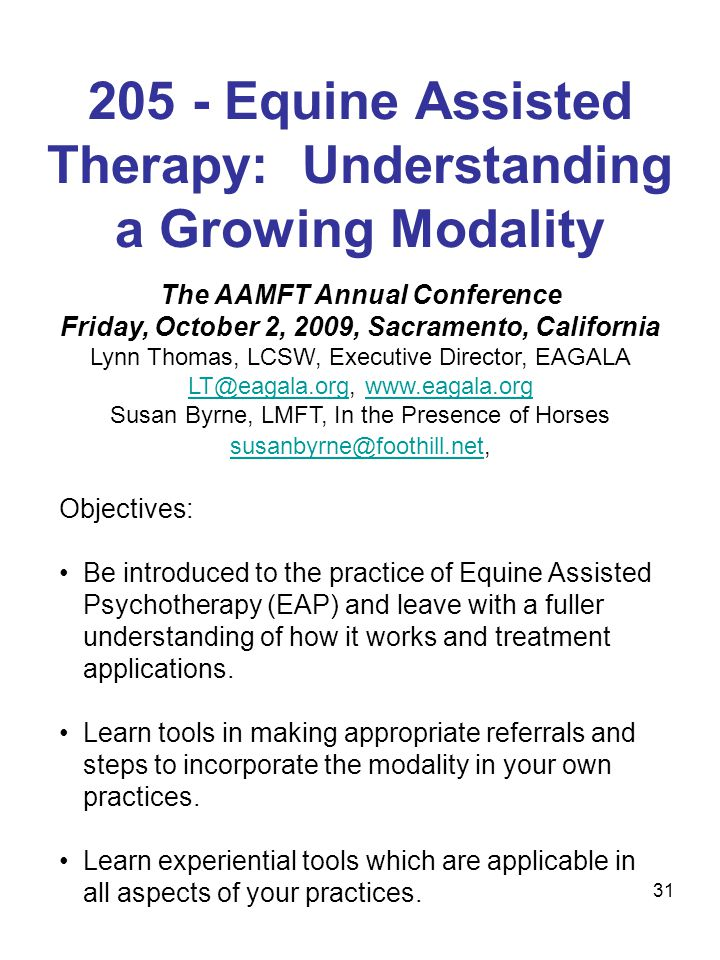 31 205 - Equine Assisted Therapy: Understanding a Growing Modality The AAMFT Annual Conference Friday, October 2, 2009, Sacramento, California Lynn Thomas, LCSW, Executive Director, EAGALA LT@eagala.orgLT@eagala.org, www.eagala.orgwww.eagala.org Susan Byrne, LMFT, In the Presence of Horses susanbyrne@foothill.netsusanbyrne@foothill.net, Objectives: Be introduced to the practice of Equine Assisted Psychotherapy (EAP) and leave with a fuller understanding of how it works and treatment applications.