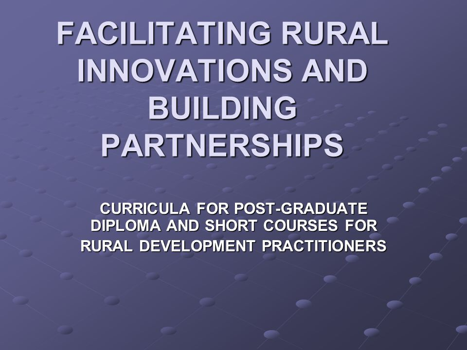 FACILITATING RURAL INNOVATIONS AND BUILDING PARTNERSHIPS CURRICULA FOR POST-GRADUATE DIPLOMA AND SHORT COURSES FOR RURAL DEVELOPMENT PRACTITIONERS