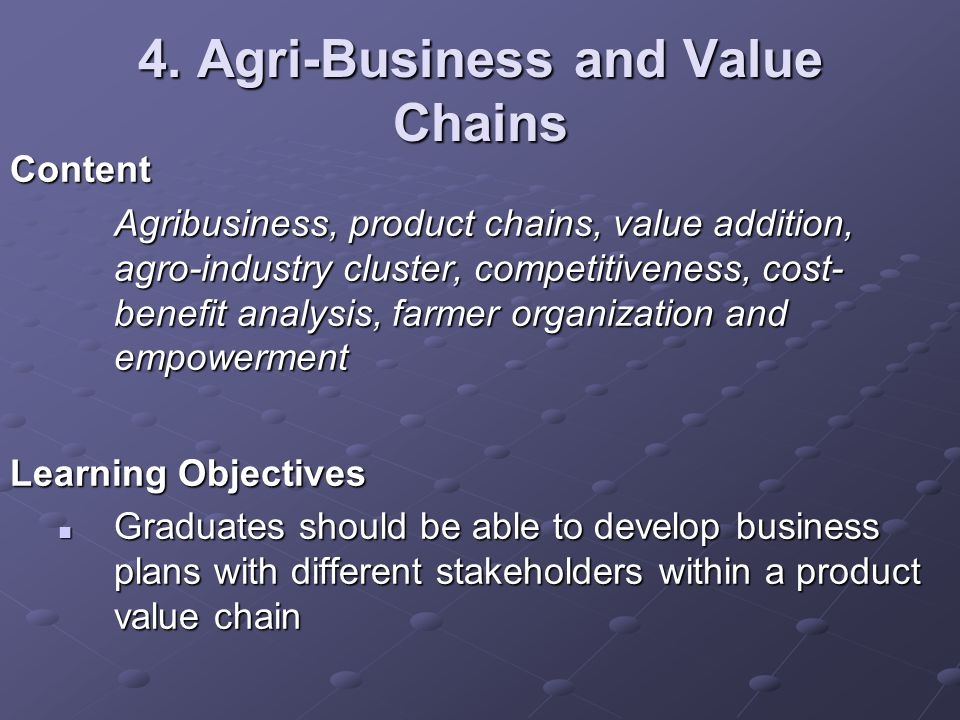 4. Agri-Business and Value Chains Content Agribusiness, product chains, value addition, agro-industry cluster, competitiveness, cost- benefit analysis