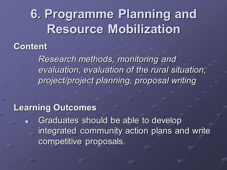 6. Programme Planning and Resource Mobilization Content Research methods, monitoring and evaluation, evaluation of the rural situation, project/projec