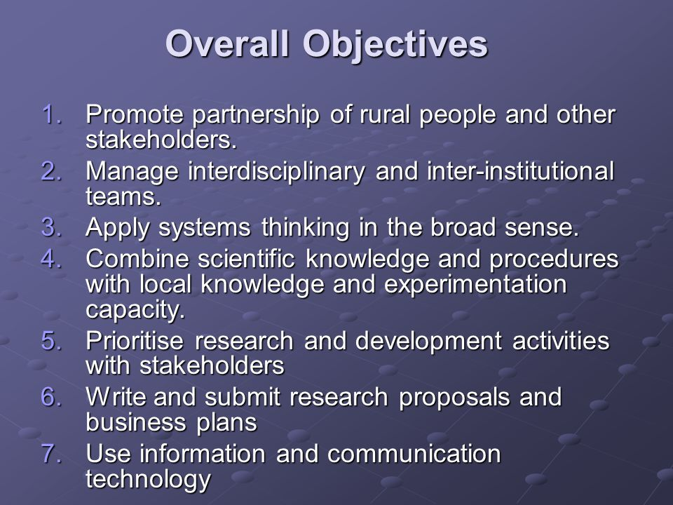 Overall Objectives 1.Promote partnership of rural people and other stakeholders. 2.Manage interdisciplinary and inter-institutional teams. 3.Apply sys