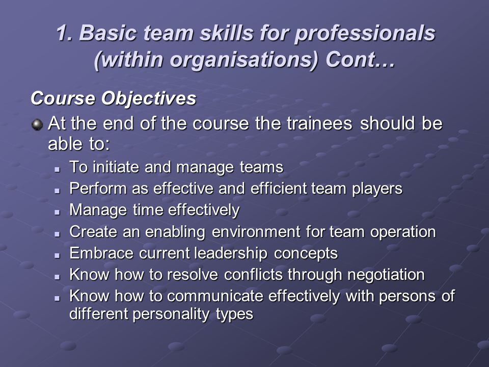 1. Basic team skills for professionals (within organisations) Cont… Course Objectives At the end of the course the trainees should be able to: To init