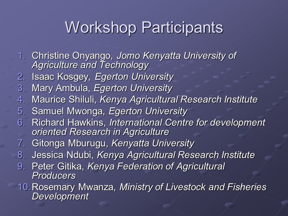 Workshop Participants 1.Christine Onyango, Jomo Kenyatta University of Agriculture and Technology 2.Isaac Kosgey, Egerton University 3.Mary Ambula, Egerton University 4.Maurice Shiluli, Kenya Agricultural Research Institute 5.Samuel Mwonga, Egerton University 6.Richard Hawkins, International Centre for development oriented Research in Agriculture 7.Gitonga Mburugu, Kenyatta University 8.Jessica Ndubi, Kenya Agricultural Research Institute 9.Peter Gitika, Kenya Federation of Agricultural Producers 10.Rosemary Mwanza, Ministry of Livestock and Fisheries Development
