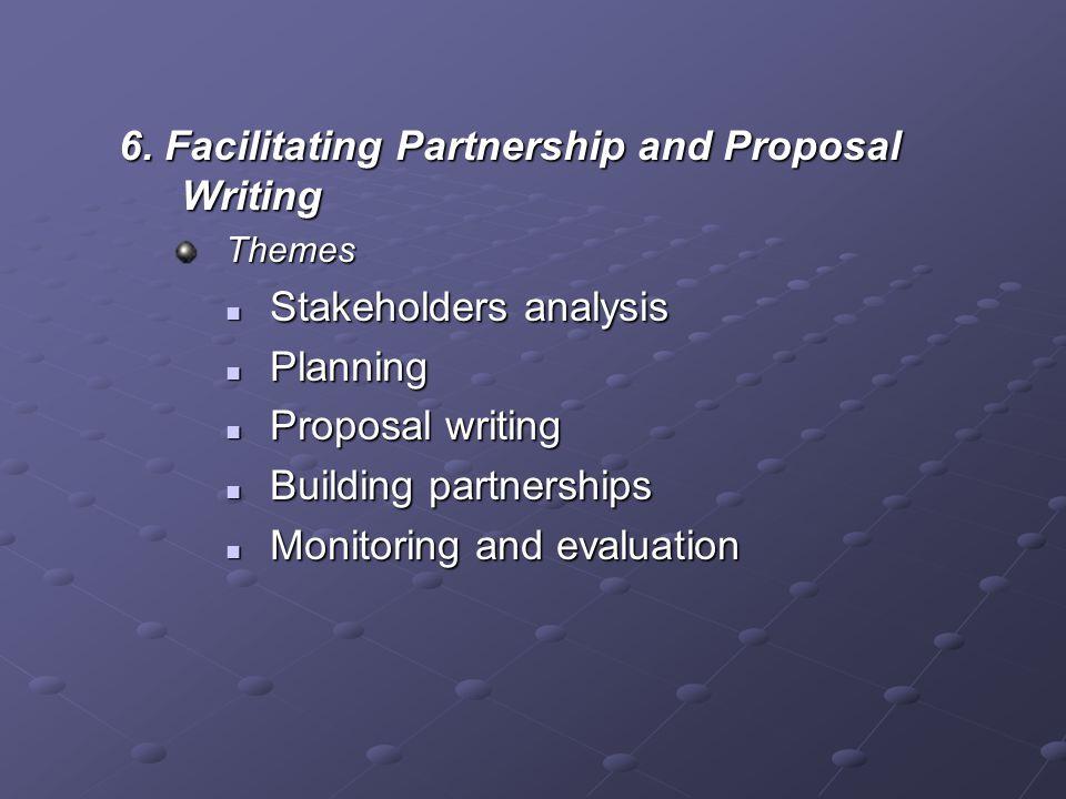 6. Facilitating Partnership and Proposal Writing Themes Stakeholders analysis Stakeholders analysis Planning Planning Proposal writing Proposal writin