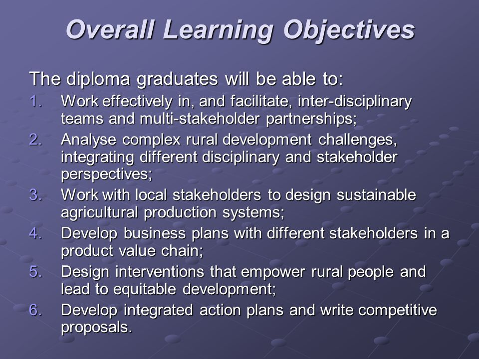 Overall Learning Objectives The diploma graduates will be able to: 1.Work effectively in, and facilitate, inter-disciplinary teams and multi-stakehold