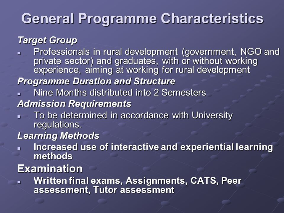 General Programme Characteristics Target Group Professionals in rural development (government, NGO and private sector) and graduates, with or without working experience, aiming at working for rural development Professionals in rural development (government, NGO and private sector) and graduates, with or without working experience, aiming at working for rural development Programme Duration and Structure Nine Months distributed into 2 Semesters Nine Months distributed into 2 Semesters Admission Requirements To be determined in accordance with University regulations.