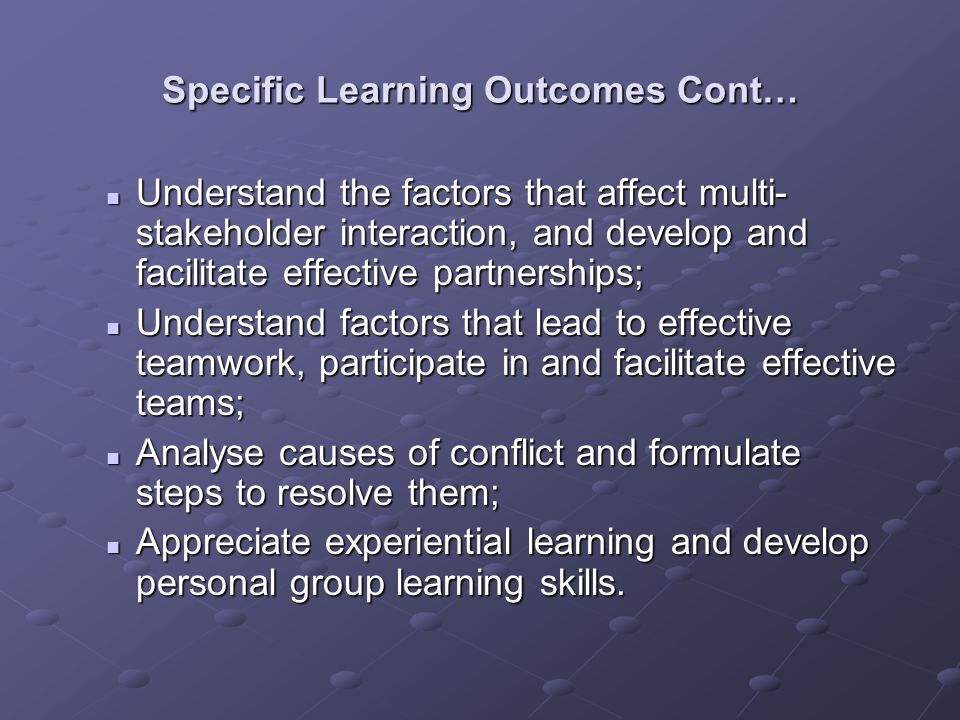 Specific Learning Outcomes Cont… Understand the factors that affect multi- stakeholder interaction, and develop and facilitate effective partnerships; Understand the factors that affect multi- stakeholder interaction, and develop and facilitate effective partnerships; Understand factors that lead to effective teamwork, participate in and facilitate effective teams; Understand factors that lead to effective teamwork, participate in and facilitate effective teams; Analyse causes of conflict and formulate steps to resolve them; Analyse causes of conflict and formulate steps to resolve them; Appreciate experiential learning and develop personal group learning skills.
