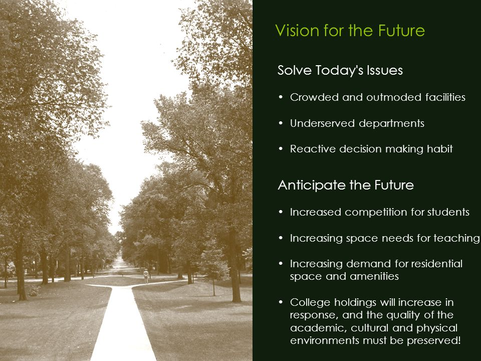 Vision for the Future Solve Today s Issues Crowded and outmoded facilities Underserved departments Reactive decision making habit Anticipate the Future Increased competition for students Increasing space needs for teaching Increasing demand for residential space and amenities College holdings will increase in response, and the quality of the academic, cultural and physical environments must be preserved!