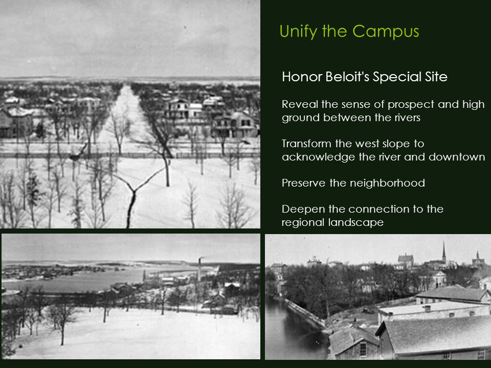 Unify the Campus Honor Beloit s Special Site Reveal the sense of prospect and high ground between the rivers Transform the west slope to acknowledge the river and downtown Preserve the neighborhood Deepen the connection to the regional landscape